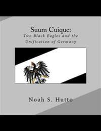 Suum Cuique: Two Black Eagles and the Unification of Germany: A Revised History of the Prussians That Created a United German Natio