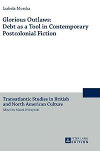 Glorious Outlaws: Debt as a Tool in Contemporary Postcolonial Fiction