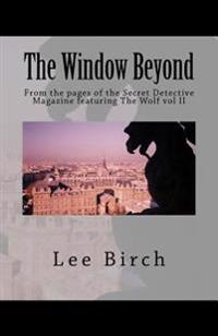 The Window Beyond: From the Pages of the Secret Detective Magazine Featuring the Wolf