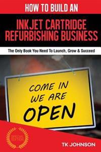 How to Build an Inkjet Cartridge Refurbishing Business (Special Edition): The Only Book You Need to Launch, Grow & Succeed