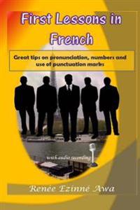First Lessons in French: Great Tips on Pronunciation, Numbers and Use of Punctuation Marks