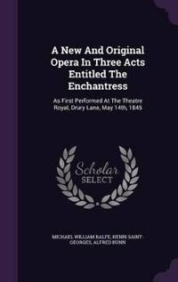 A New and Original Opera in Three Acts Entitled the Enchantress