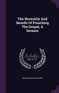 The Necessity and Benefit of Preaching the Gospel, a Sermon