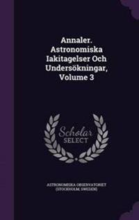 Annaler. Astronomiska Iakitagelser Och Undersokningar, Volume 3