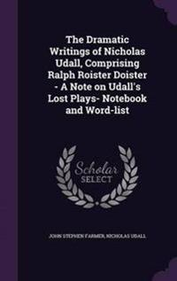 The Dramatic Writings of Nicholas Udall, Comprising Ralph Roister Doister - A Note on Udall's Lost Plays- Notebook and Word-List