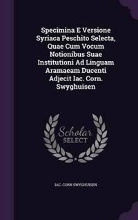 Specimina E Versione Syriaca Peschito Selecta, Quae Cum Vocum Notionibus Suae Institutioni Ad Linguam Aramaeam Ducenti Adjecit Iac. Corn. Swyghuisen