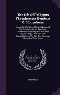 The Life of Philippus Theophrastus Bombast of Hohenheim