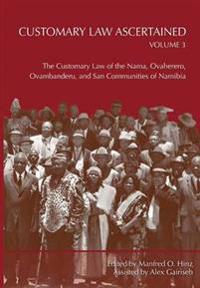 Customary Law Ascertained Volume 3. the Customary Law of the Nama, Ovaherero, Ovambanderu, and San Communities of Namibia