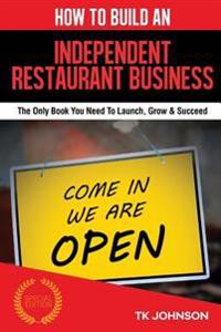How to Build an Independent Restaurant Business (Special Edition): The Only Book You Need to Launch, Grow & Succeed
