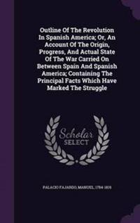 Outline of the Revolution in Spanish America; Or, an Account of the Origin, Progress, and Actual State of the War Carried on Between Spain and Spanish America; Containing the Principal Facts Which Have Marked the Struggle