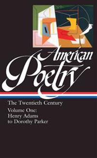 American Poetry: The Twentieth Century Vol. 1 (Loa #115): Henry Adams to Dorothy Parker