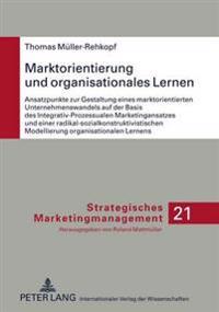 Marktorientierung Und Organisationales Lernen: Ansatzpunkte Zur Gestaltung Eines Marktorientierten Unternehmenswandels Auf Der Basis Des Integrativ-Pr