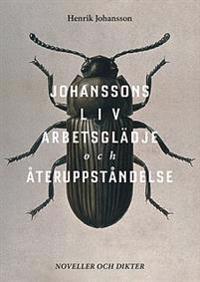 Johanssons liv, arbetsglädje och återuppståndelse : noveller och dikter