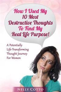 How I Used My 10 Most Destructive Thoughts to Find My Real Life Purpose!: A Potentially Life-Transforming Thought Journey for Women