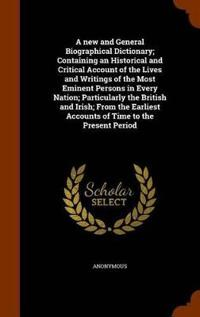 A New and General Biographical Dictionary; Containing an Historical and Critical Account of the Lives and Writings of the Most Eminent Persons in Every Nation; Particularly the British and Irish; From the Earliest Accounts of Time to the Present Period