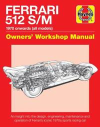 Ferrari 512 S/M 1970 Onwards (All Marks): An Insight Into the Design, Engineering, Maintenance and Operation of Ferrari's Iconic 1970s Sports Racing C