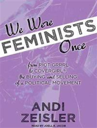 We Were Feminists Once: From Riot Grrrl to Covergirl�, the Buying and Selling of a Political Movement