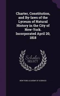 Charter, Constitution, and By-Laws of the Lyceum of Natural History in the City of New-York. Incorporated April 20, 1818