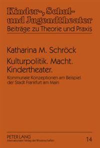 Kulturpolitik. Macht. Kindertheater.: Kommunale Konzeptionen Am Beispiel Der Stadt Frankfurt Am Main