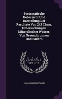 Systematische Uebersicht Und Darstellung Der Resultate Von 242 Chem. Untersuchungen Mineralischer Wasser, Von Gesundbrunnen Und Badern