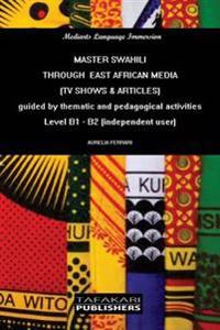 Master Swahili Through East African Media (TV Shows & Articles): Guided by Thematic and Pedagogical Activities - Level B1 - B2 (Independent User)