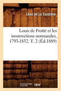 Louis de Frotte Et Les Insurrections Normandes, 1793-1832. T. 2 (Ed.1889)