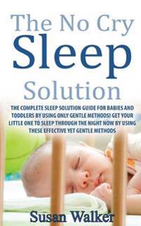 The No Cry Sleep Solution: The Complete Sleep Solution Guide for Babies and Toddlers by Using Only Gentle Methods!