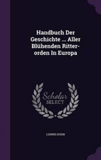 Handbuch Der Geschichte ... Aller Bluhenden Ritter-Orden in Europa
