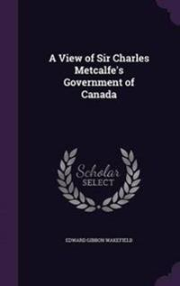 A View of Sir Charles Metcalfe's Government of Canada