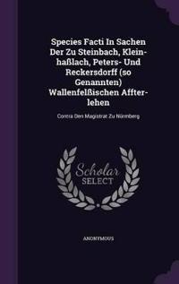 Species Facti in Sachen Der Zu Steinbach, Klein-Hasslach, Peters- Und Reckersdorff (So Genannten) Wallenfelssischen Affter-Lehen
