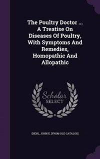 The Poultry Doctor ... a Treatise on Diseases of Poultry, with Symptoms and Remedies, Homopathic and Allopathic