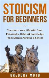 Stoicism for Beginners: Transform Your Life with Stoic Philosophy, Habits & Knowledge from Marcus Aurelius & Seneca (Stoic, Stoicism, Seneca,