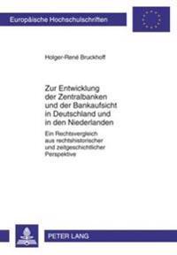 Zur Entwicklung Der Zentralbanken Und Der Bankaufsicht in Deutschland Und in Den Niederlanden: Ein Rechtsvergleich Aus Rechtshistorischer Und Zeitgesc