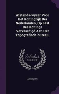 Afstands-Wyzer Voor Het Koningrijk Der Nederlanden, Op Last Des Konings Vervaardigd Aan Het Topografisch-Bureau,