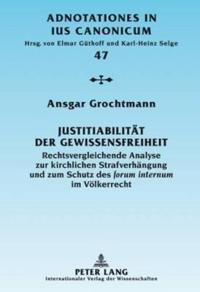 """Justitiabilitaet Der Gewissensfreiheit: Rechtsvergleichende Analyse Zur Kirchlichen Strafverhaengung Und Zum Schutz Des """"Forum Internum"""" Im Voelkerrec"""