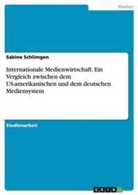 Internationale Medienwirtschaft. Ein Vergleich Zwischen Dem Us-Amerikanischen Und Dem Deutschen Mediensystem