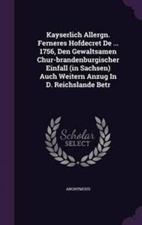 Kayserlich Allergn. Ferneres Hofdecret de ... 1756, Den Gewaltsamen Chur-Brandenburgischer Einfall (in Sachsen) Auch Weitern Anzug in D. Reichslande Betr