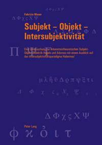 Subjekt - Objekt - Intersubjektivitaet: Eine Untersuchung Zur Erkenntnistheoretischen Subjekt-Objekt-Dialektik Hegels Und Adornos Mit Einem Ausblick A