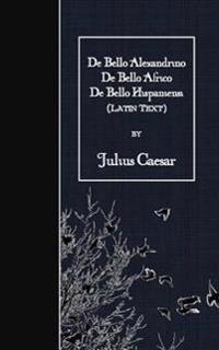 de Bello Alexandrino - de Bello Africo - de Bello Hispaniensi: Latin Text