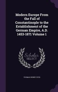 Modern Europe from the Fall of Constantinople to the Establishment of the German Empire, A.D. 1453-1871 Volume 1