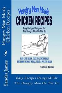 Hungry Man Meals Chicken Recipes: Easy Recipes Designed for the Hungry Man on the Go