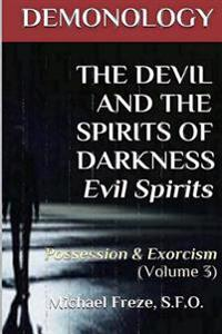 Demonology the Devil and the Spirits of Darkness Evil Spirits: Possession & Exorcism (Volume 3)