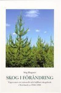 Skog i förändring. Vägen mot ett rationellt och hållbart skogsbruk i Norrland ca 1940-1990