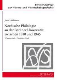 Nordische Philologie an Der Berliner Universitaet Zwischen 1810 Und 1945: Wissenschaft - Disziplin - Fach
