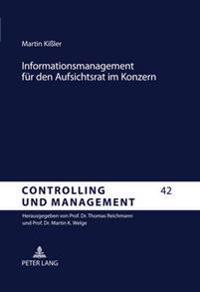 Informationsmanagement Fuer Den Aufsichtsrat Im Konzern: Corporate Governance Und Controlling Gestuetzte Gestaltungsempfehlungen Fuer Eine Management-