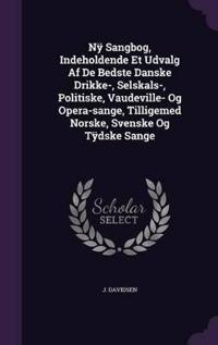 NY Sangbog, Indeholdende Et Udvalg AF de Bedste Danske Drikke-, Selskals-, Politiske, Vaudeville- Og Opera-Sange, Tilligemed Norske, Svenske Og Tydske Sange