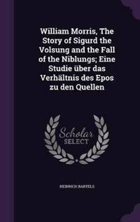 William Morris, the Story of Sigurd the Volsung and the Fall of the Niblungs; Eine Studie Uber Das Verhaltnis Des Epos Zu Den Quellen