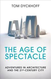 Age of spectacle - adventures in architecture and the 21st-century city