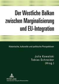 Der Westliche Balkan Zwischen Marginalisierung Und Eu-Integration: Historische, Kulturelle Und Politische Perspektiven