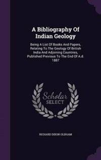 A Bibliography of Indian Geology; Being a List of Books and Papers, Relating to the Geology of British India and Adjoining Countries, Published Previous to the End of A.D. 1887